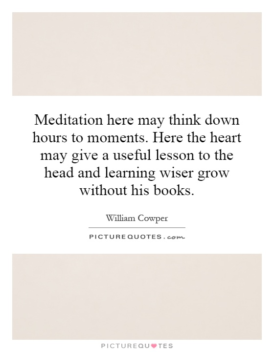 Meditation here may think down hours to moments. Here the heart may give a useful lesson to the head and learning wiser grow without his books Picture Quote #1