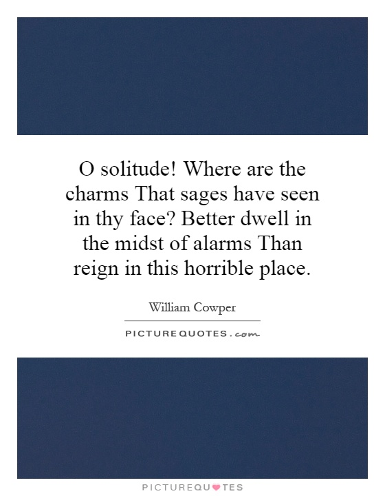 O solitude! Where are the charms That sages have seen in thy face? Better dwell in the midst of alarms Than reign in this horrible place Picture Quote #1