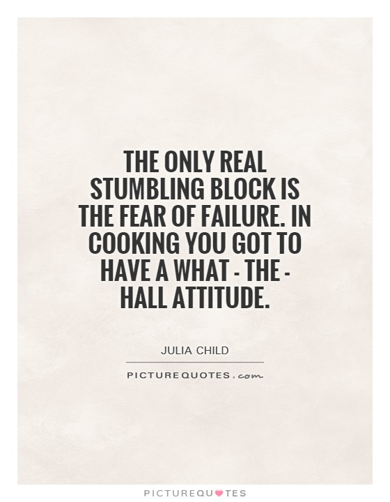 The only real stumbling block is the fear of failure. In cooking you got to have a what - the - hall attitude Picture Quote #1