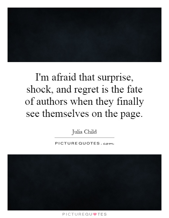 I'm afraid that surprise, shock, and regret is the fate of authors when they finally see themselves on the page Picture Quote #1