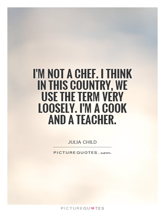 I'm not a chef. I think in this country, we use the term very loosely. I'm a cook and a teacher Picture Quote #1