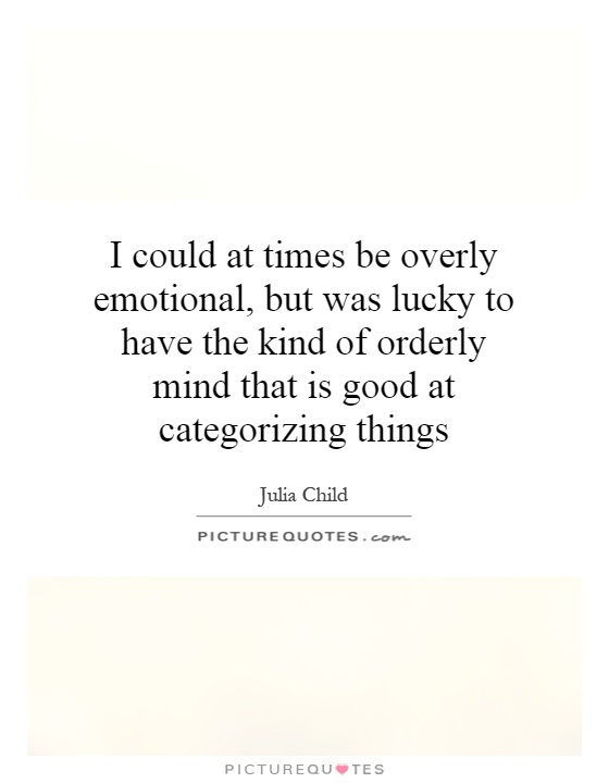 I could at times be overly emotional, but was lucky to have the kind of orderly mind that is good at categorizing things Picture Quote #1