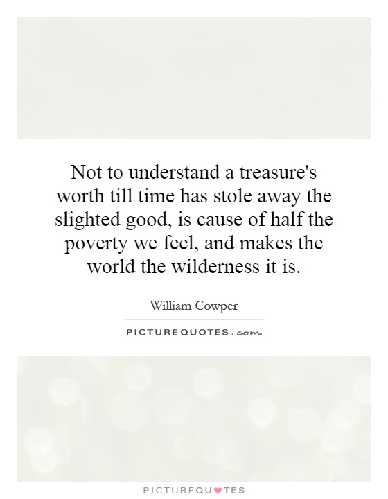 Not to understand a treasure's worth till time has stole away the slighted good, is cause of half the poverty we feel, and makes the world the wilderness it is Picture Quote #1