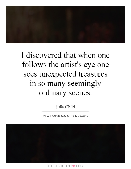 I discovered that when one follows the artist's eye one sees unexpected treasures in so many seemingly ordinary scenes Picture Quote #1