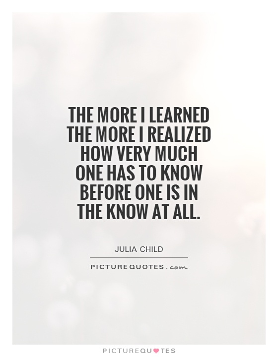 The more I learned the more I realized how very much one has to know before one is in the know at all Picture Quote #1