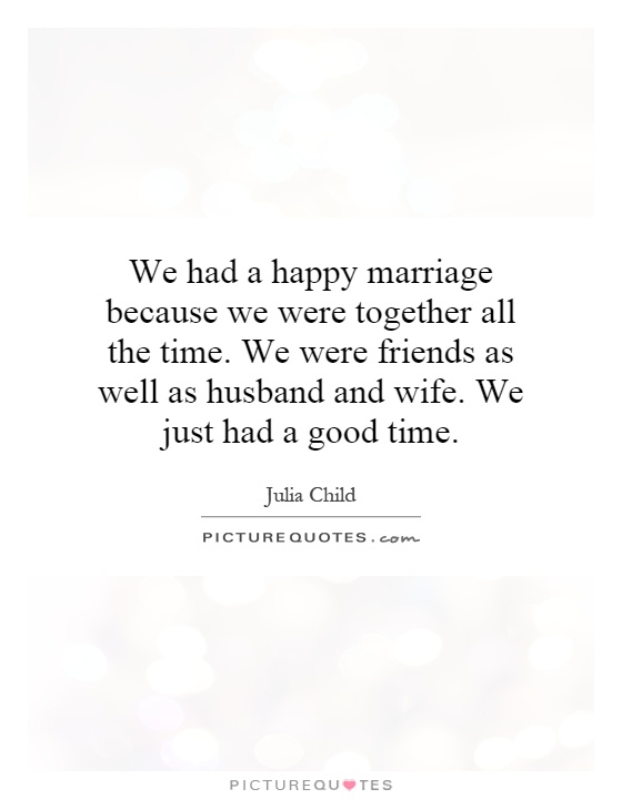 We had a happy marriage because we were together all the time. We were friends as well as husband and wife. We just had a good time Picture Quote #1