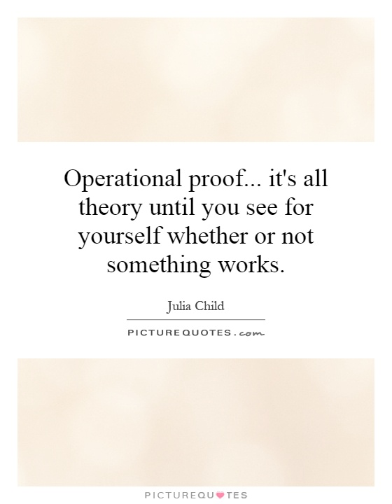 Operational proof... it's all theory until you see for yourself whether or not something works Picture Quote #1