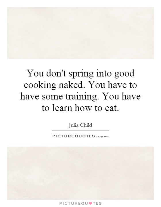 You don't spring into good cooking naked. You have to have some training. You have to learn how to eat Picture Quote #1