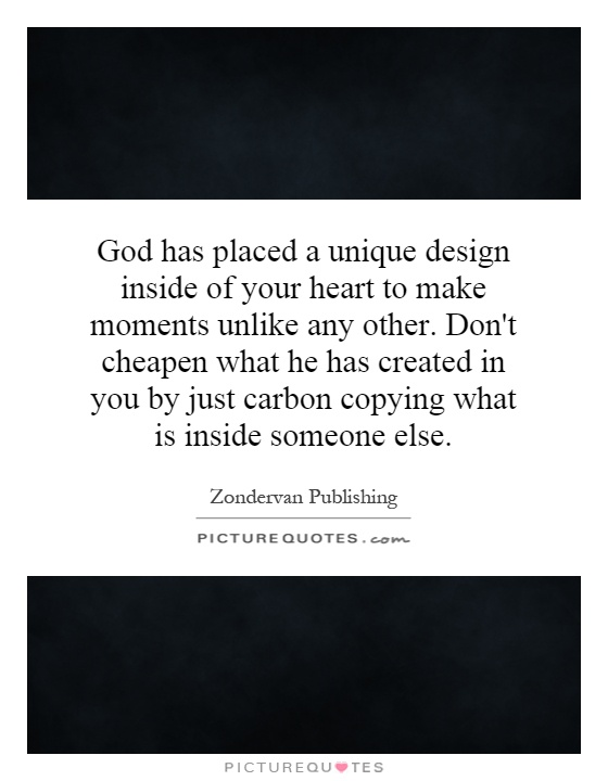 God has placed a unique design inside of your heart to make moments unlike any other. Don't cheapen what he has created in you by just carbon copying what is inside someone else Picture Quote #1