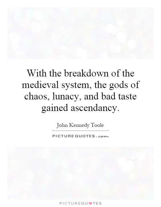 With the breakdown of the medieval system, the gods of chaos, lunacy, and bad taste gained ascendancy Picture Quote #1