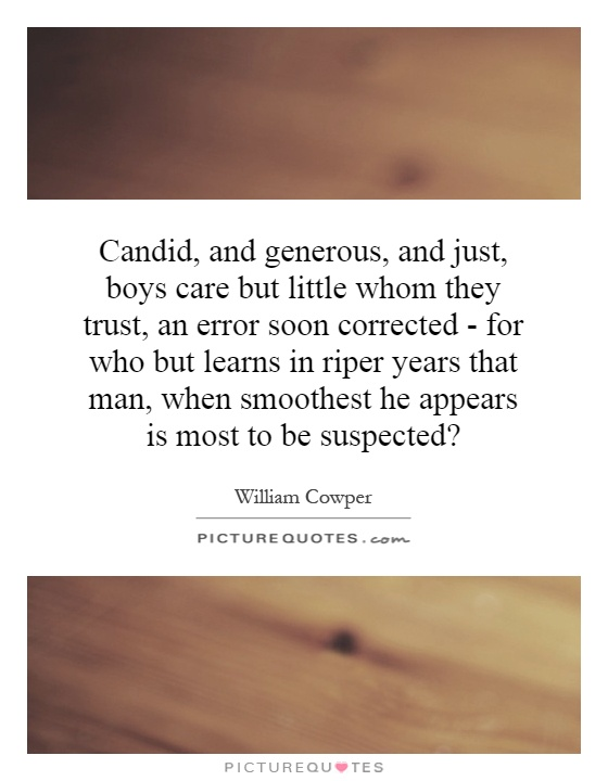 Candid, and generous, and just, boys care but little whom they trust, an error soon corrected - for who but learns in riper years that man, when smoothest he appears is most to be suspected? Picture Quote #1