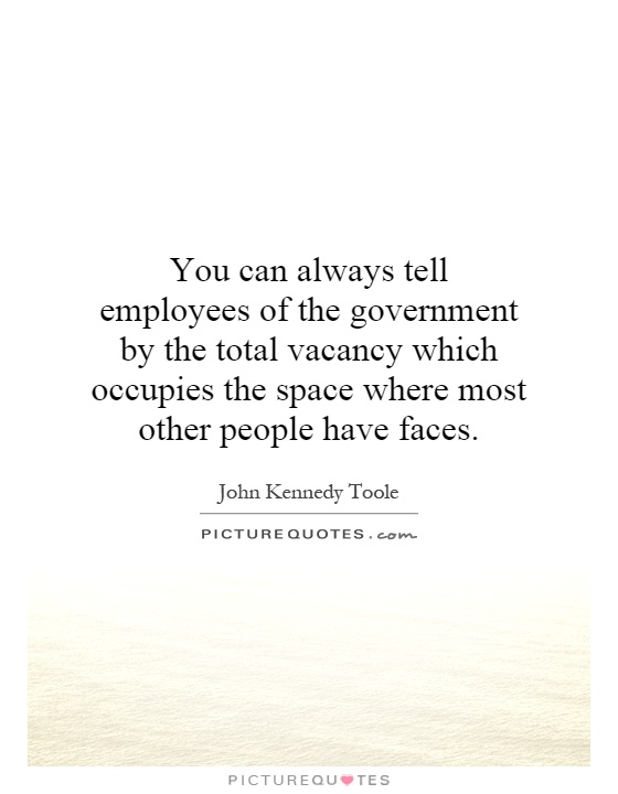 You can always tell employees of the government by the total vacancy which occupies the space where most other people have faces Picture Quote #1