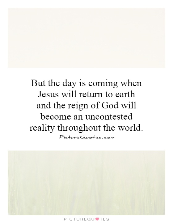 But the day is coming when Jesus will return to earth and the reign of God will become an uncontested reality throughout the world Picture Quote #1