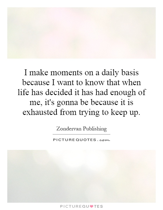 I make moments on a daily basis because I want to know that when life has decided it has had enough of me, it's gonna be because it is exhausted from trying to keep up Picture Quote #1
