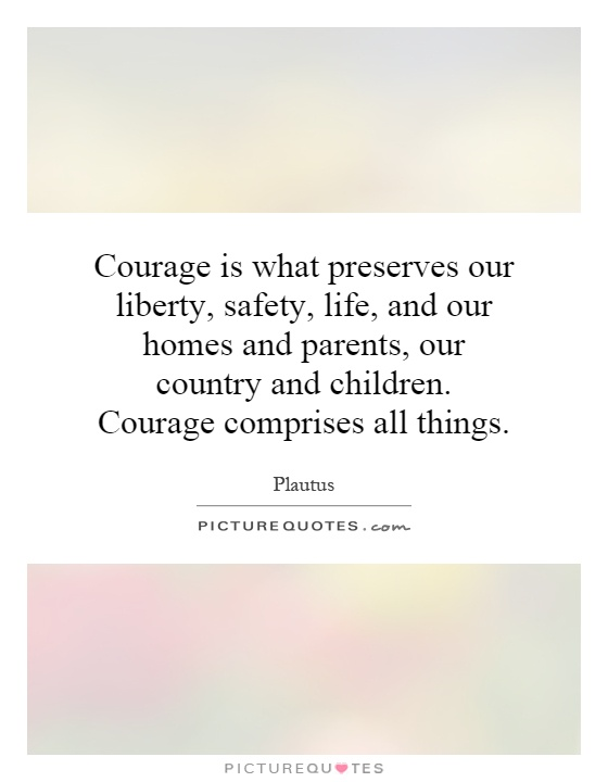 Courage is what preserves our liberty, safety, life, and our homes and parents, our country and children. Courage comprises all things Picture Quote #1