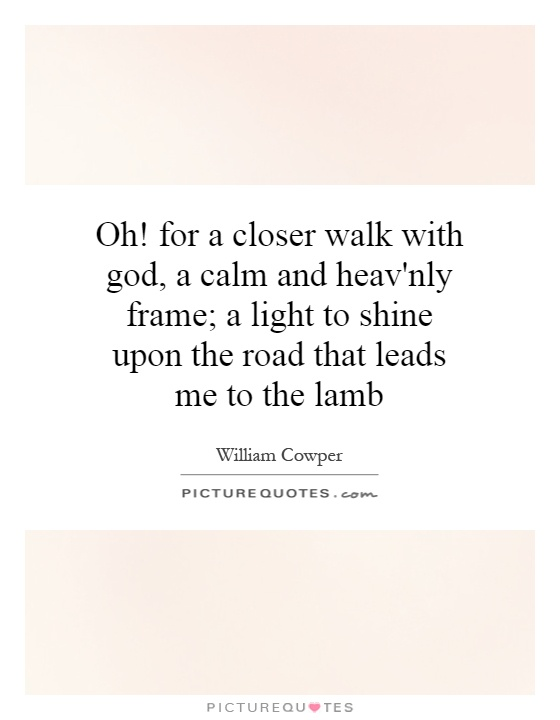 Oh! for a closer walk with god, a calm and heav'nly frame; a light to shine upon the road that leads me to the lamb Picture Quote #1