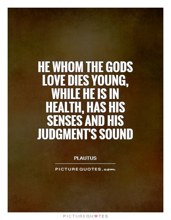 He whom the gods love dies young, while he is in health, has his senses and his judgment's sound Picture Quote #1