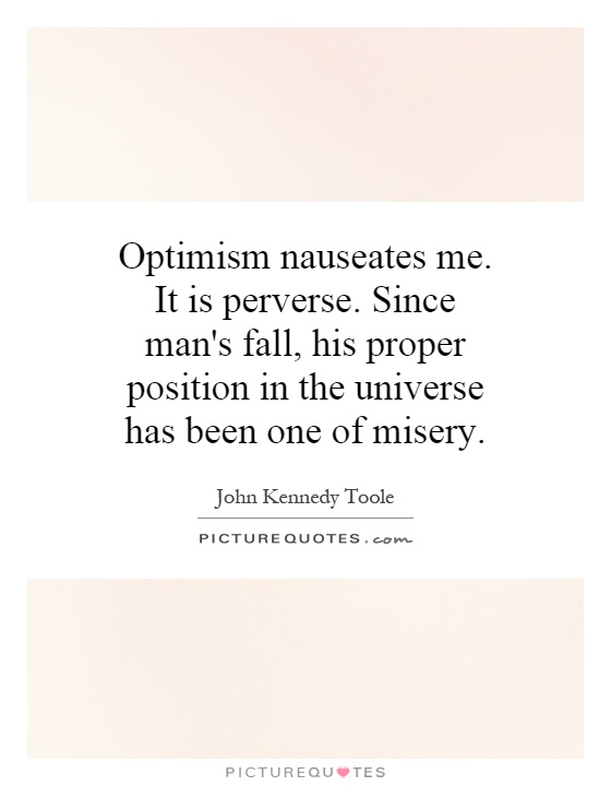 Optimism nauseates me. It is perverse. Since man's fall, his proper position in the universe has been one of misery Picture Quote #1