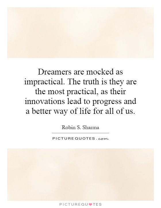 Dreamers are mocked as impractical. The truth is they are the most practical, as their innovations lead to progress and a better way of life for all of us Picture Quote #1