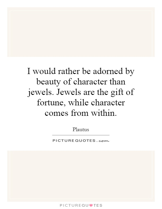 I would rather be adorned by beauty of character than jewels. Jewels are the gift of fortune, while character comes from within Picture Quote #1