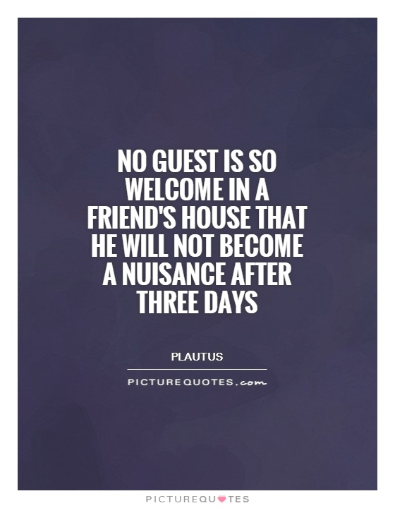 No guest is so welcome in a friend's house that he will not become a nuisance after three days Picture Quote #1
