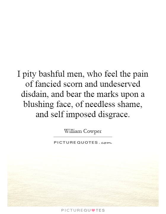 I pity bashful men, who feel the pain of fancied scorn and undeserved disdain, and bear the marks upon a blushing face, of needless shame, and self imposed disgrace Picture Quote #1