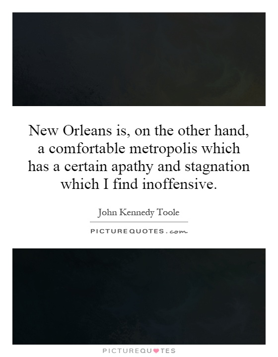 New Orleans is, on the other hand, a comfortable metropolis which has a certain apathy and stagnation which I find inoffensive Picture Quote #1