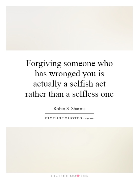 Forgiving someone who has wronged you is actually a selfish act rather than a selfless one Picture Quote #1