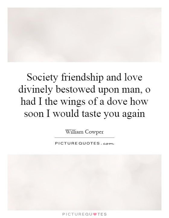 Society friendship and love divinely bestowed upon man, o had I the wings of a dove how soon I would taste you again Picture Quote #1