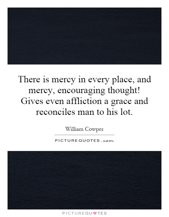 There is mercy in every place, and mercy, encouraging thought! Gives even affliction a grace and reconciles man to his lot Picture Quote #1