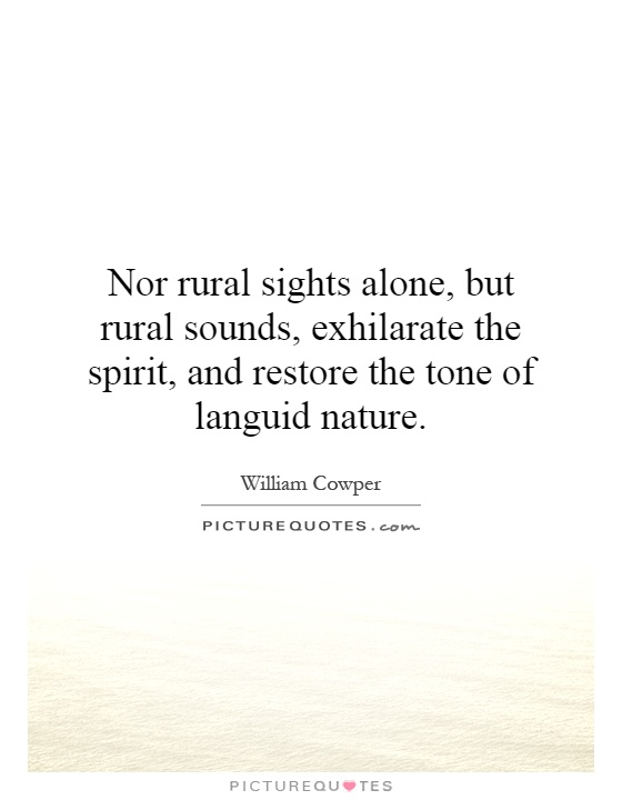 Nor rural sights alone, but rural sounds, exhilarate the spirit, and restore the tone of languid nature Picture Quote #1