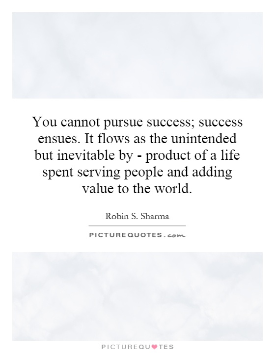 You cannot pursue success; success ensues. It flows as the unintended but inevitable by - product of a life spent serving people and adding value to the world Picture Quote #1
