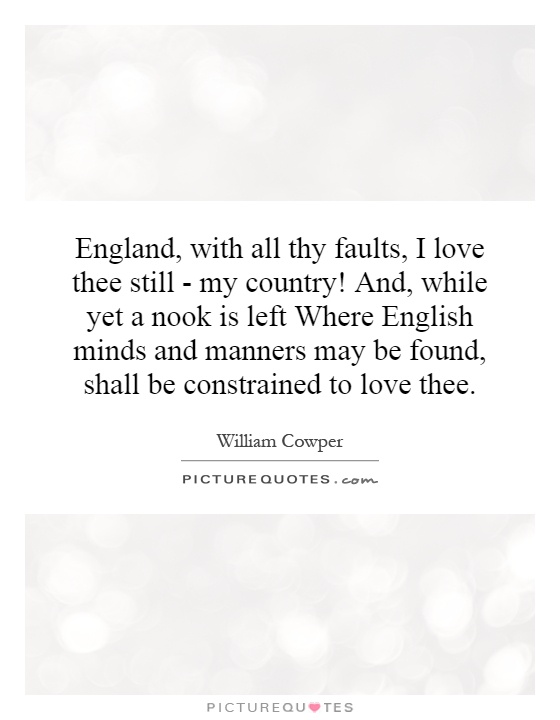 England, with all thy faults, I love thee still - my country! And, while yet a nook is left Where English minds and manners may be found, shall be constrained to love thee Picture Quote #1