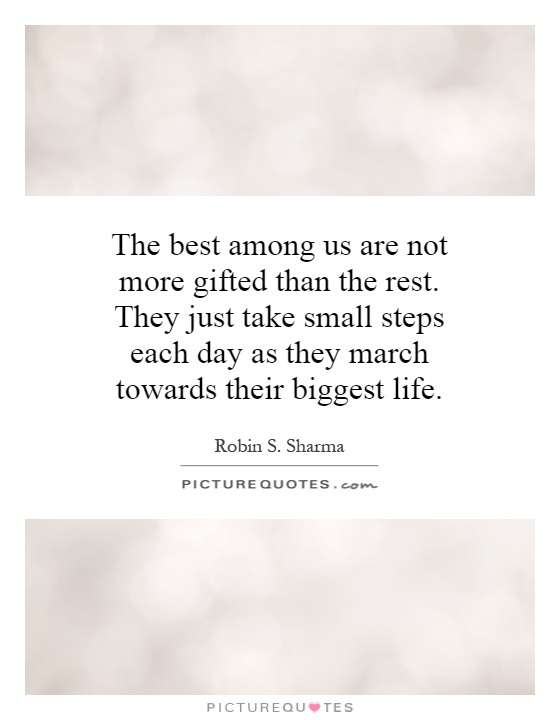 The best among us are not more gifted than the rest. They just take small steps each day as they march towards their biggest life Picture Quote #1