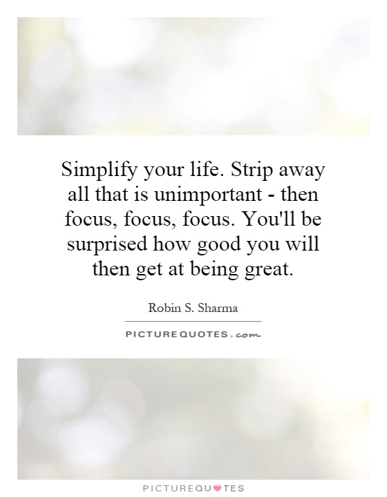 Simplify your life. Strip away all that is unimportant - then focus, focus, focus. You'll be surprised how good you will then get at being great Picture Quote #1