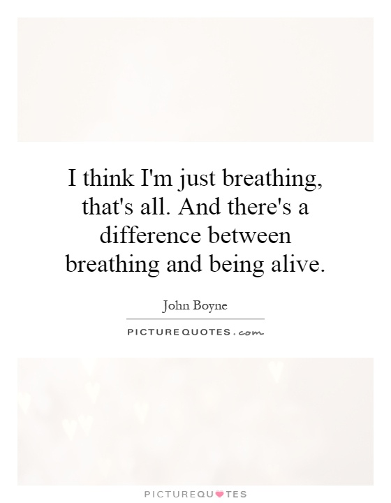 I think I'm just breathing, that's all. And there's a difference between breathing and being alive Picture Quote #1