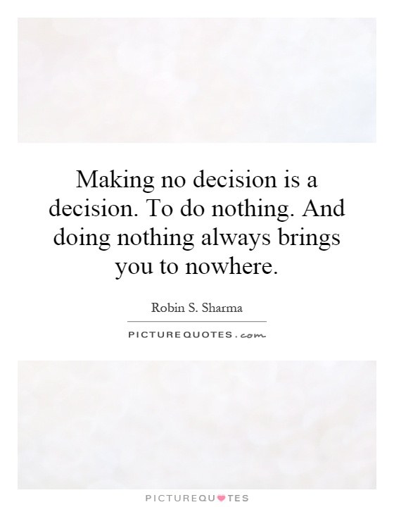 Making no decision is a decision. To do nothing. And doing nothing always brings you to nowhere Picture Quote #1