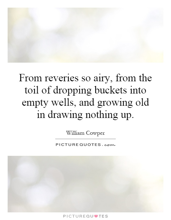 From reveries so airy, from the toil of dropping buckets into empty wells, and growing old in drawing nothing up Picture Quote #1