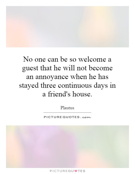 No one can be so welcome a guest that he will not become an annoyance when he has stayed three continuous days in a friend's house Picture Quote #1