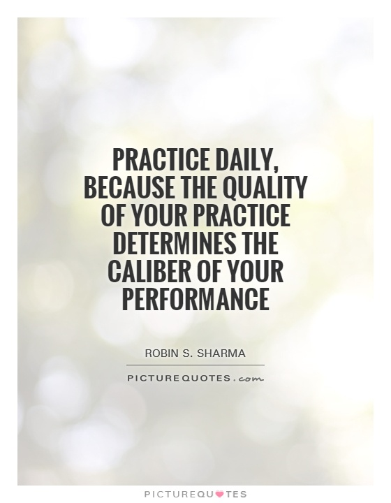 Practice daily, because the quality of your practice determines the Caliber of your performance Picture Quote #1