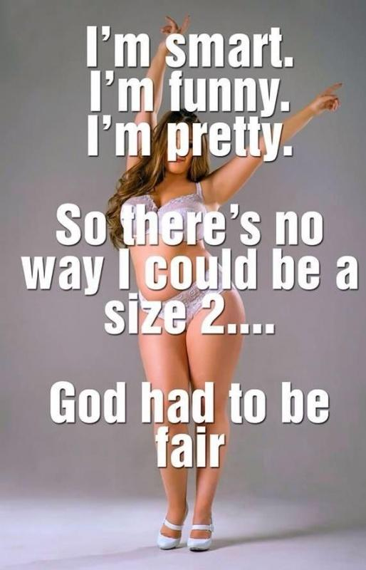 I'm smart. I'm funny. I'm pretty. So there's no way I could be a size 2. God had to be fair Picture Quote #1