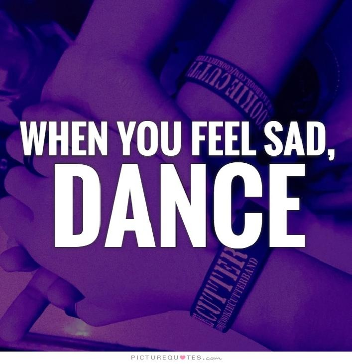 When you feel sad, dance Picture Quote #1