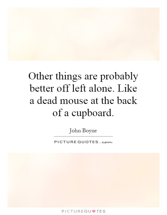 Other things are probably better off left alone. Like a dead mouse at the back of a cupboard Picture Quote #1