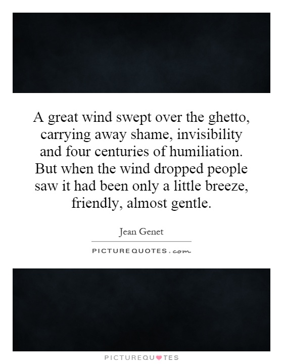 A great wind swept over the ghetto, carrying away shame, invisibility and four centuries of humiliation. But when the wind dropped people saw it had been only a little breeze, friendly, almost gentle Picture Quote #1