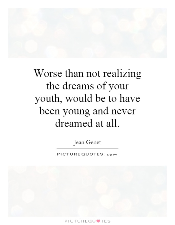 Worse than not realizing the dreams of your youth, would be to have been young and never dreamed at all Picture Quote #1