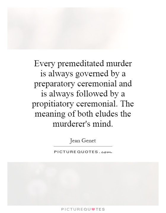 Every premeditated murder is always governed by a preparatory ceremonial and is always followed by a propitiatory ceremonial. The meaning of both eludes the murderer's mind Picture Quote #1