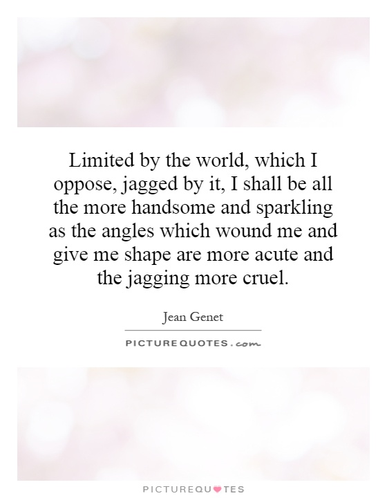 Limited by the world, which I oppose, jagged by it, I shall be all the more handsome and sparkling as the angles which wound me and give me shape are more acute and the jagging more cruel Picture Quote #1