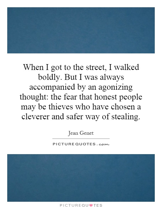When I got to the street, I walked boldly. But I was always accompanied by an agonizing thought: the fear that honest people may be thieves who have chosen a cleverer and safer way of stealing Picture Quote #1