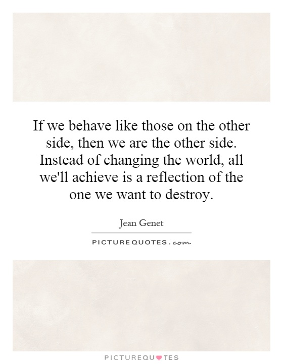 If we behave like those on the other side, then we are the other side. Instead of changing the world, all we'll achieve is a reflection of the one we want to destroy Picture Quote #1