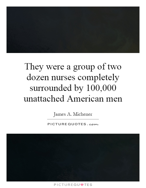 They were a group of two dozen nurses completely surrounded by 100,000 unattached American men Picture Quote #1